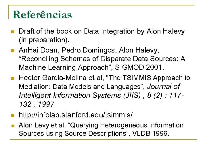 Referências n n n Draft of the book on Data Integration by Alon Halevy