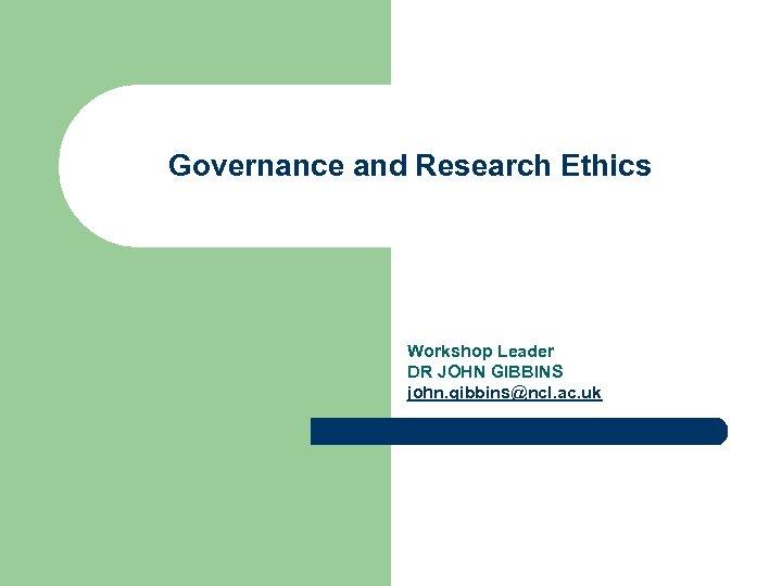 Governance and Research Ethics Workshop Leader DR JOHN GIBBINS john. gibbins@ncl. ac. uk