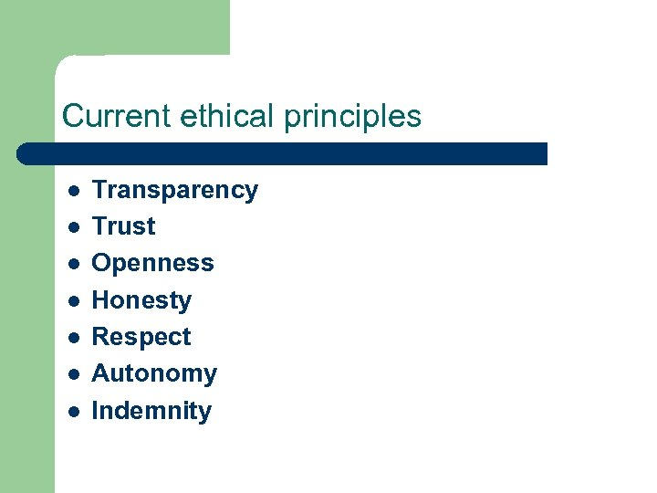 Current ethical principles l l l l Transparency Trust Openness Honesty Respect Autonomy Indemnity