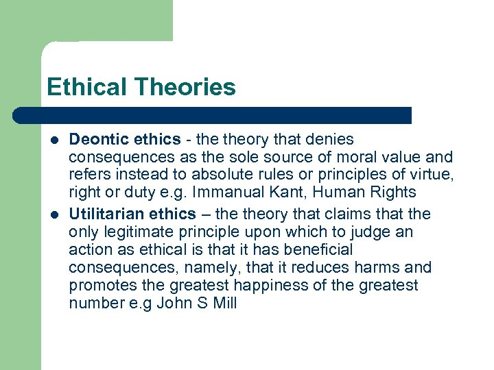 Ethical Theories l l Deontic ethics - theory that denies consequences as the sole