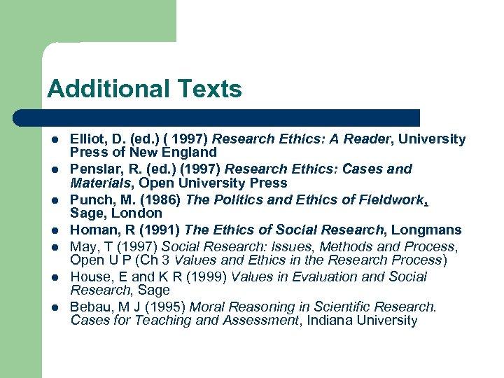 Additional Texts l l l l Elliot, D. (ed. ) ( 1997) Research Ethics: