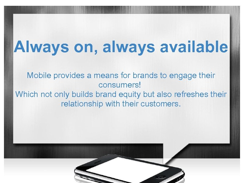 Always on, always available Mobile provides a means for brands to engage their consumers!