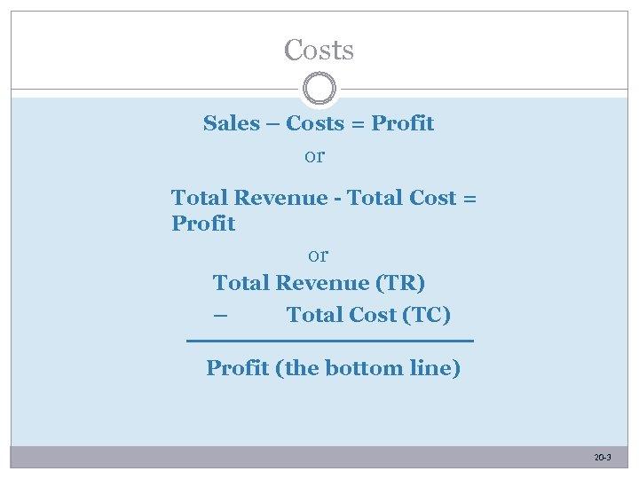 Costs Sales – Costs = Profit or Total Revenue - Total Cost = Profit