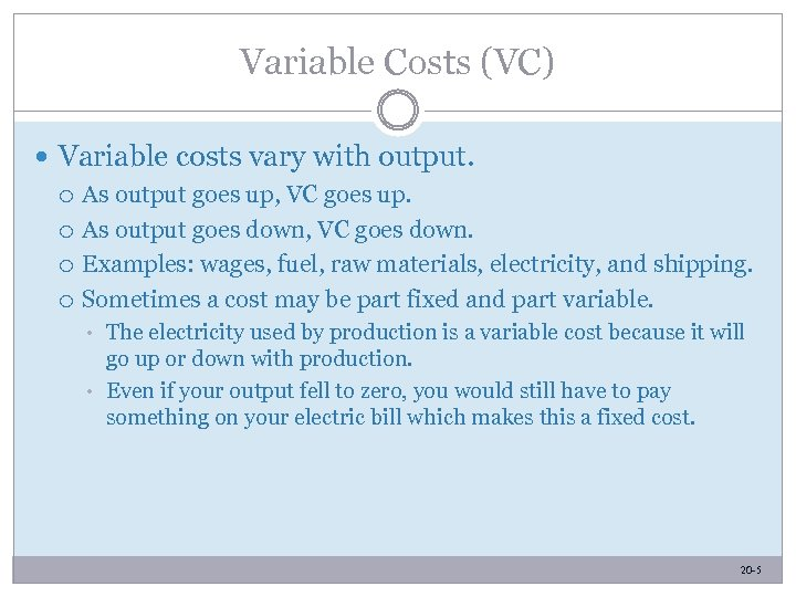 Variable Costs (VC) Variable costs vary with output. As output goes up, VC goes