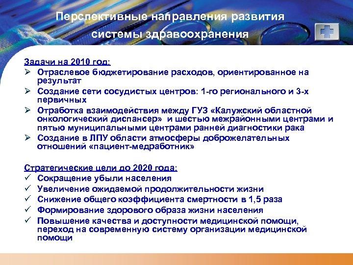 Перспективные направления развития системы здравоохранения Задачи на 2010 год: Ø Отраслевое бюджетирование расходов, ориентированное