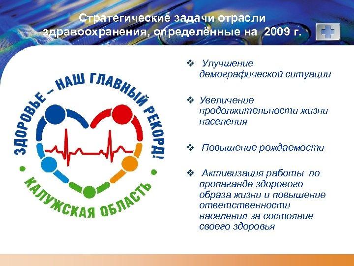 Стратегические задачи отрасли здравоохранения, определённые на 2009 г. v Улучшение демографической ситуации v Увеличение