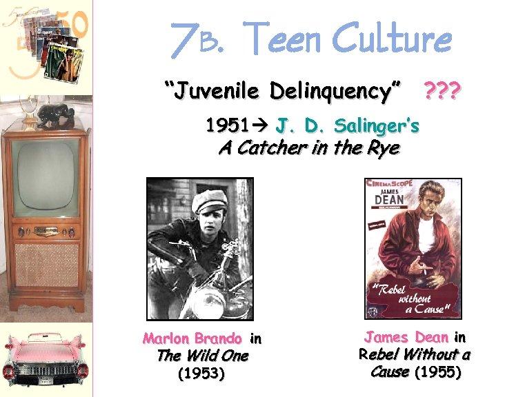 """7 B. Teen Culture """"Juvenile Delinquency"""" ? ? ? 1951 J. D. Salinger's A"""