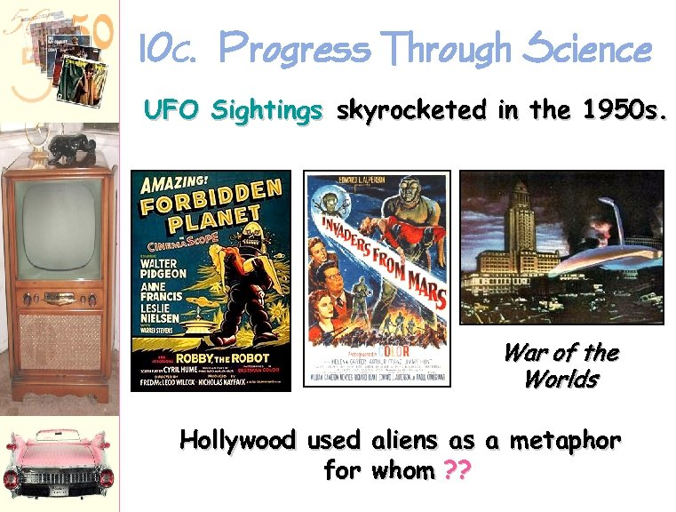 10 C. Progress Through Science UFO Sightings skyrocketed in the 1950 s. War of