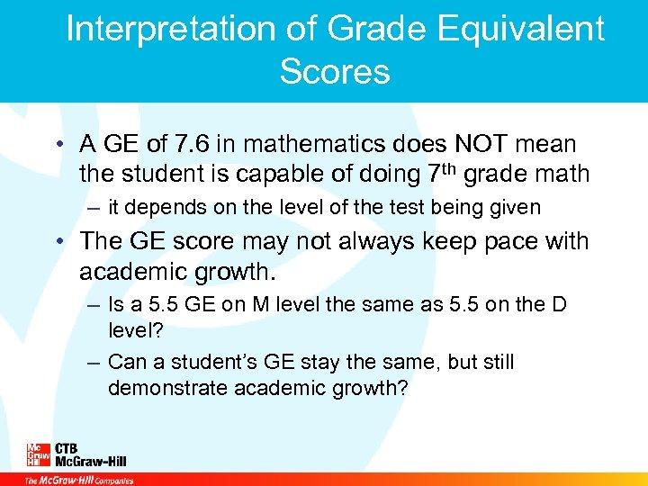 Interpretation of Grade Equivalent Scores • A GE of 7. 6 in mathematics does