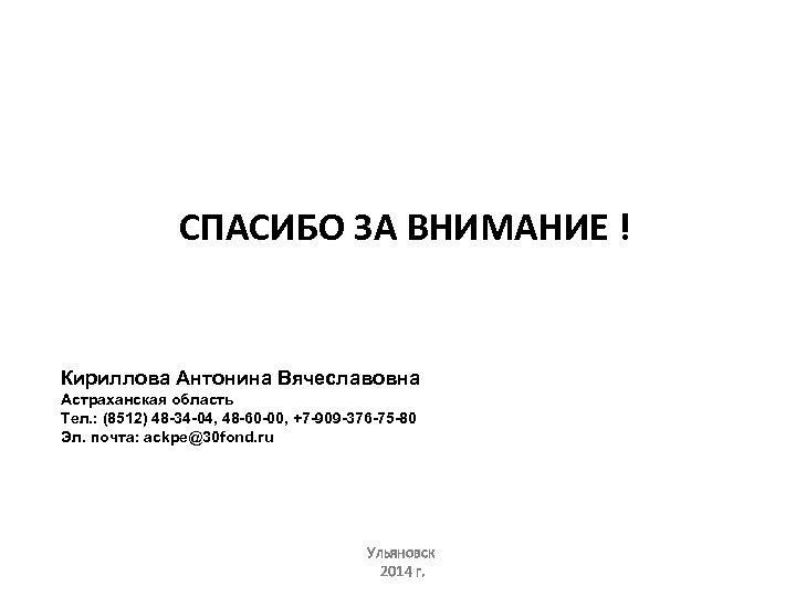 СПАСИБО ЗА ВНИМАНИЕ ! Кириллова Антонина Вячеславовна Астраханская область Тел. : (8512) 48 -34
