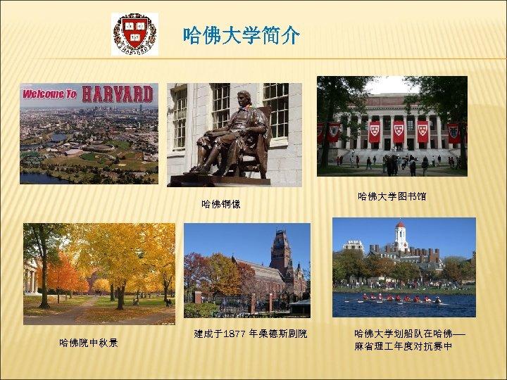 哈佛大学简介 哈佛铜像 哈佛院中秋景 建成于1877 年桑德斯剧院 哈佛大学图书馆 哈佛大学划船队在哈佛—— 麻省理 年度对抗赛中