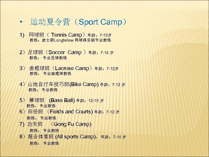 • 运动夏令营(Sport Camp) 1) 网球班( Tennis Camp)年龄: 7 -15岁 教练:波士顿Longfellow 网球俱乐部专业教练 2)足球班(Soccer Camp