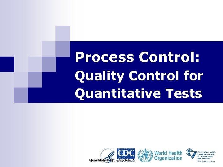 Process Control: Quality Control for Quantitative Tests Quantitative QC - Module 7