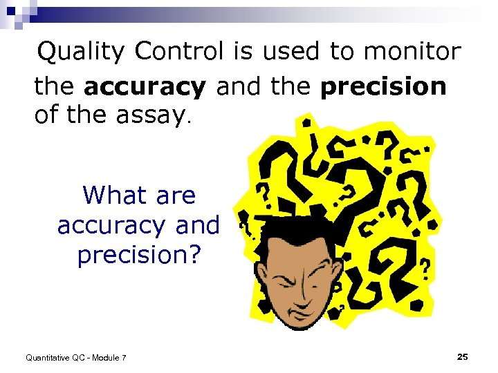 Quality Control is used to monitor the accuracy and the precision of the assay.