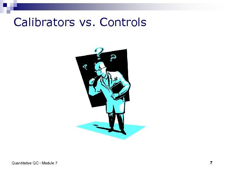 Calibrators vs. Controls Quantitative QC - Module 7 7