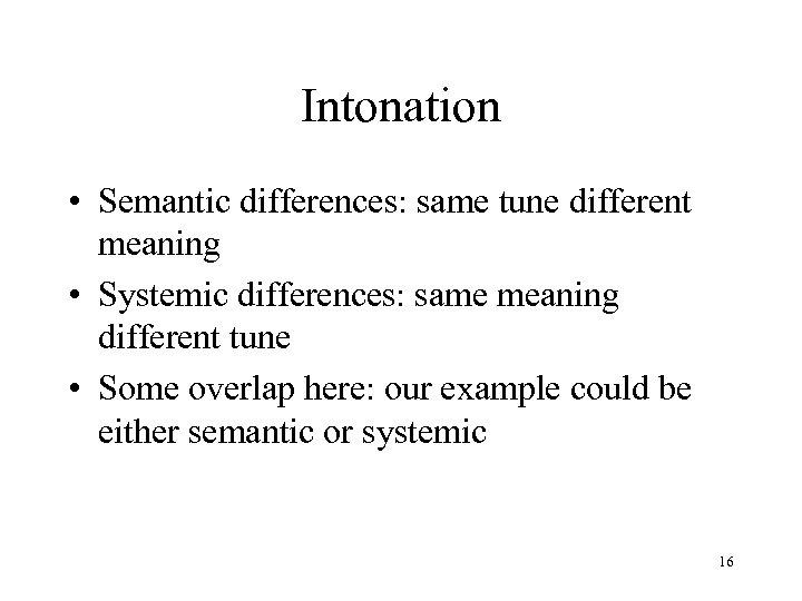 Intonation • Semantic differences: same tune different meaning • Systemic differences: same meaning different