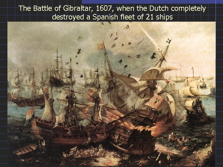 The Battle of Gibraltar, 1607, when the Dutch completely destroyed a Spanish fleet of