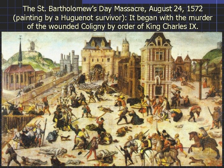 The St. Bartholomew's Day Massacre, August 24, 1572 (painting by a Huguenot survivor): It