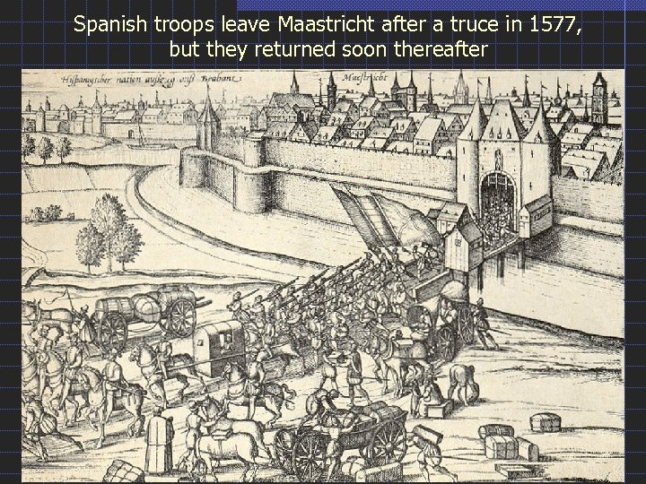Spanish troops leave Maastricht after a truce in 1577, but they returned soon thereafter