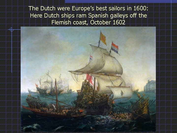 The Dutch were Europe's best sailors in 1600: Here Dutch ships ram Spanish galleys