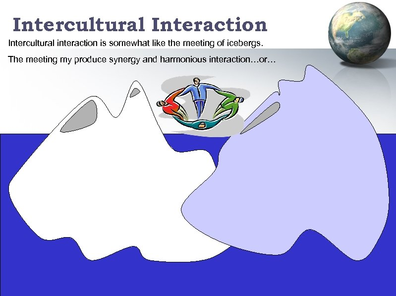 Intercultural Interaction Intercultural interaction is somewhat like the meeting of icebergs. The meeting my