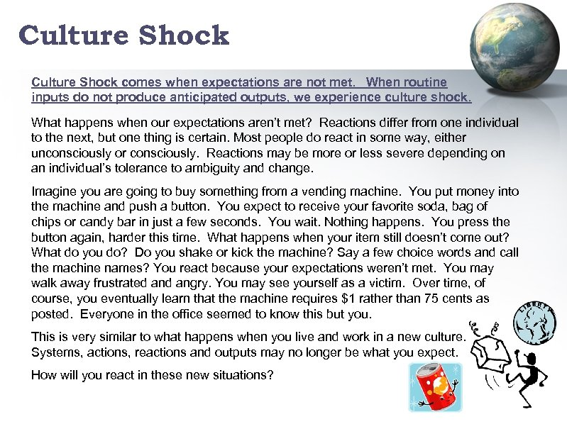 Culture Shock comes when expectations are not met. When routine inputs do not produce