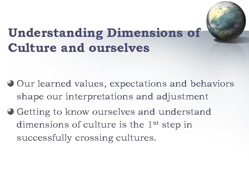 Understanding Dimensions of Culture and ourselves Our learned values, expectations and behaviors shape our