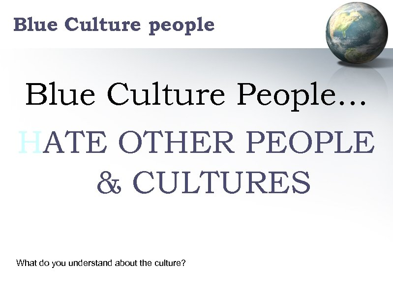 Blue Culture people Blue Culture People… HATE OTHER PEOPLE & CULTURES What do you