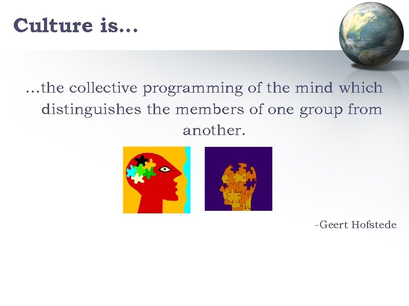 Culture is… …the collective programming of the mind which distinguishes the members of one