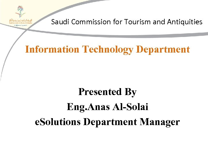 Saudi Commission for Tourism and Antiquities Information Technology Department Presented By Eng. Anas Al-Solai