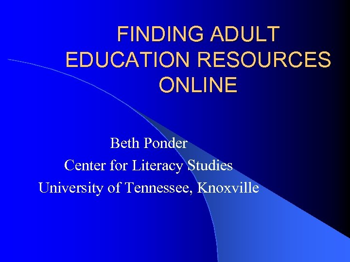FINDING ADULT EDUCATION RESOURCES ONLINE Beth Ponder Center for Literacy Studies University of Tennessee,