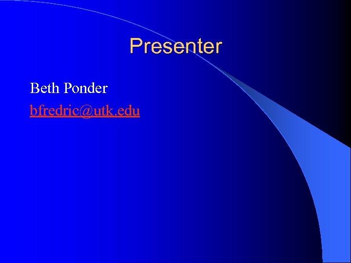 Presenter Beth Ponder bfredric@utk. edu