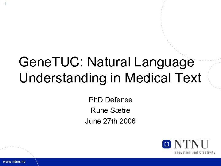 1 Gene. TUC: Natural Language Understanding in Medical Text Ph. D Defense Rune Sætre