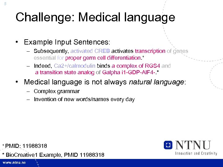 5 Challenge: Medical language • Example Input Sentences: – Subsequently, activated CREB activates transcription