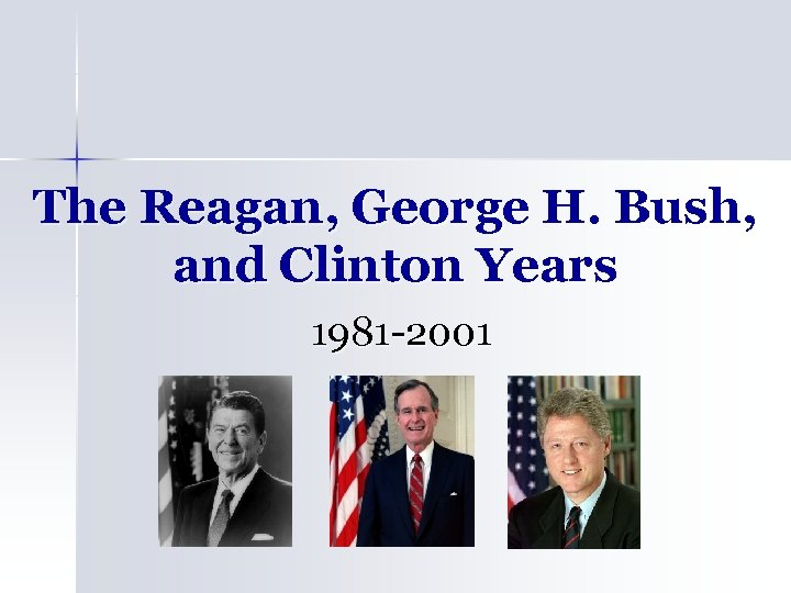 The Reagan, George H. Bush, and Clinton Years 1981 -2001
