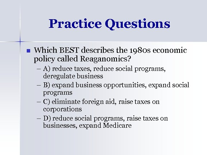 Practice Questions n Which BEST describes the 1980 s economic policy called Reaganomics? –
