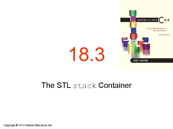 18. 3 The STL stack Container Copyright © 2012 Pearson Education, Inc.