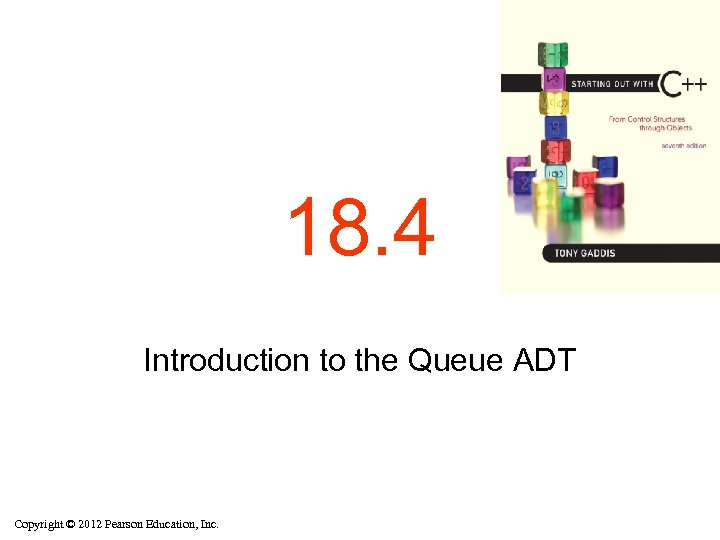 18. 4 Introduction to the Queue ADT Copyright © 2012 Pearson Education, Inc.