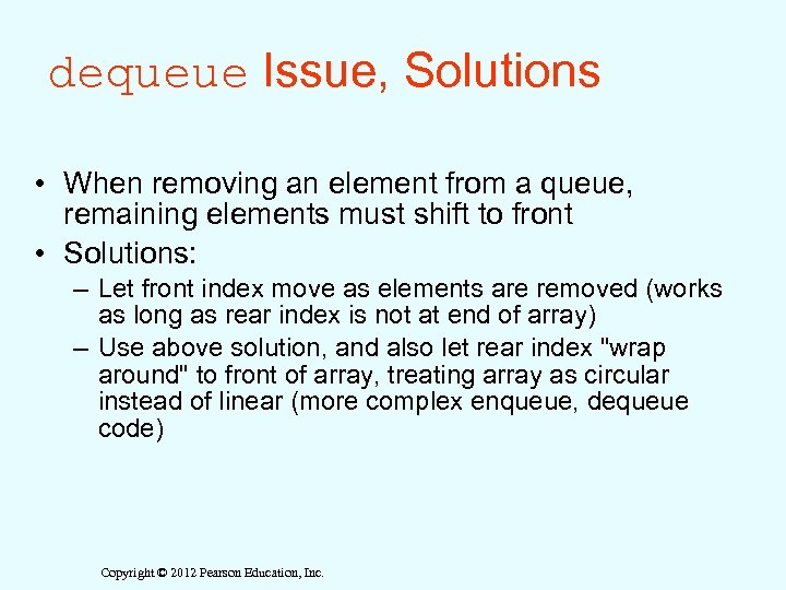 dequeue Issue, Solutions • When removing an element from a queue, remaining elements must