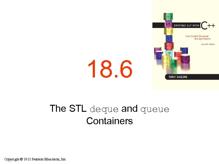 18. 6 The STL deque and queue Containers Copyright © 2012 Pearson Education, Inc.