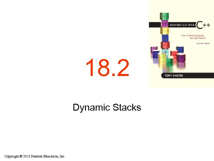 18. 2 Dynamic Stacks Copyright © 2012 Pearson Education, Inc.