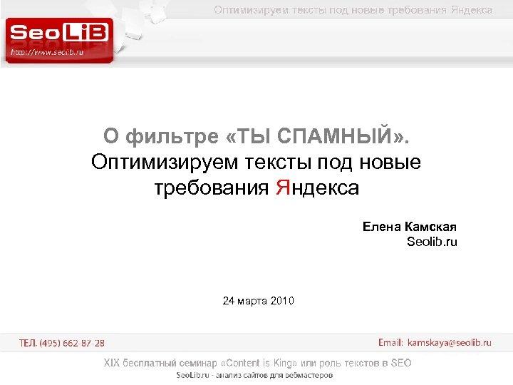 О фильтре «ТЫ СПАМНЫЙ» . Оптимизируем тексты под новые требования Яндекса Елена Камская Seolib.