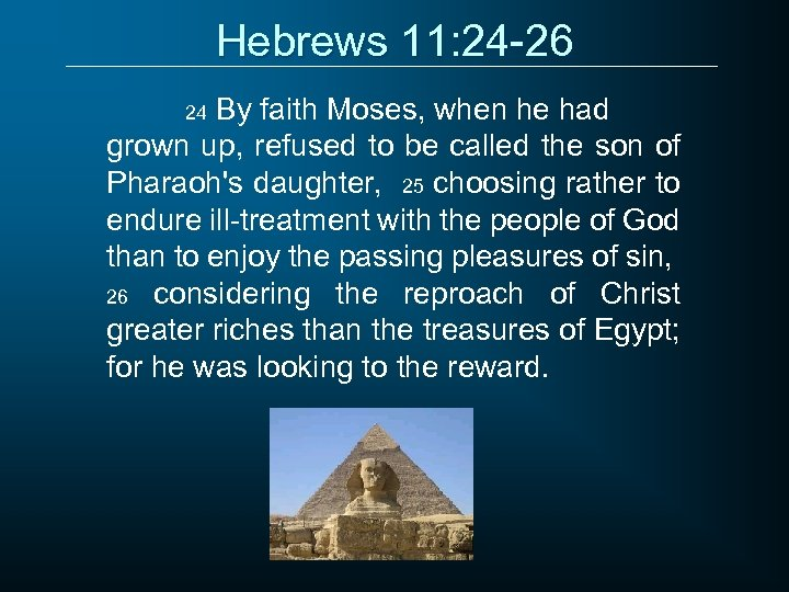 Hebrews 11: 24 -26 By faith Moses, when he had grown up, refused to