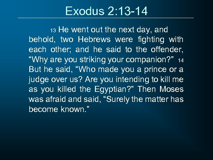 Exodus 2: 13 -14 He went out the next day, and behold, two Hebrews