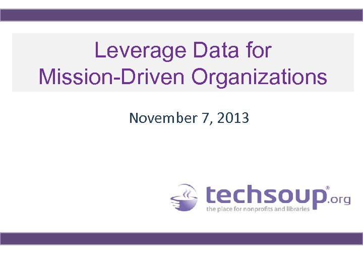 Leverage Data for Mission-Driven Organizations November 7, 2013