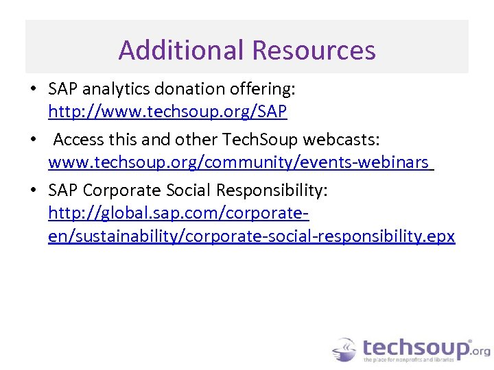 Additional Resources • SAP analytics donation offering: http: //www. techsoup. org/SAP • Access this