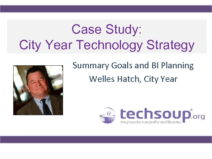 Case Study: City Year Technology Strategy Summary Goals and BI Planning Welles Hatch, City
