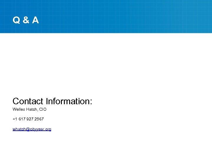 Q&A Contact Information: Welles Hatch, CIO +1 617 927 2567 whatch@cityyear. org