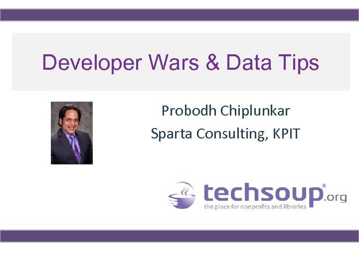 Developer Wars & Data Tips Probodh Chiplunkar Sparta Consulting, KPIT