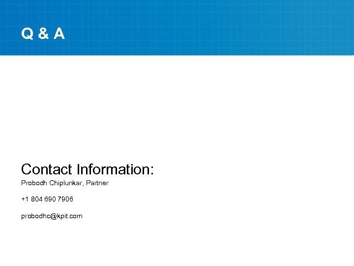 Q&A Contact Information: Probodh Chiplunkar, Partner +1 804 690 7906 probodhc@kpit. com